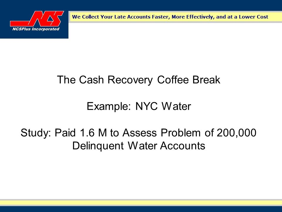 The Cash Recovery Coffee Break Example: NYC Water Study: Paid 1.6 M to Assess Problem of 200,000 Delinquent Water Accounts