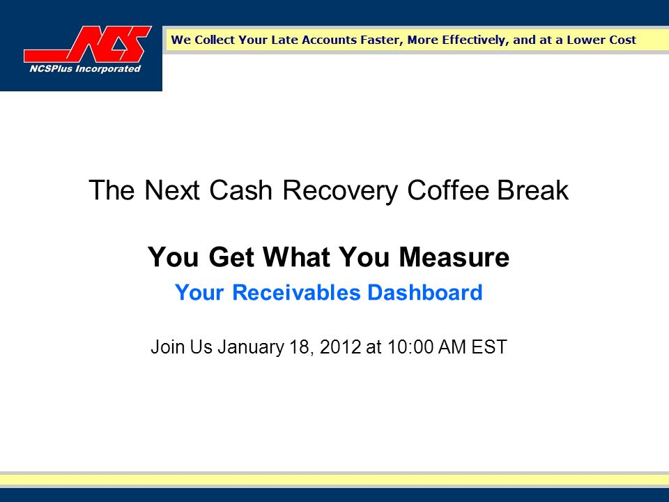The Next Cash Recovery Coffee Break You Get What You Measure Your Receivables Dashboard Join Us January 18, 2012 at 10:00 AM EST