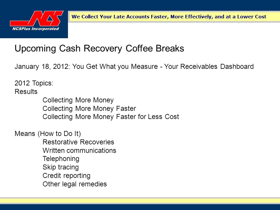 Upcoming Cash Recovery Coffee Breaks January 18, 2012: You Get What you Measure - Your Receivables Dashboard 2012 Topics: Results Collecting More Money Collecting More Money Faster Collecting More Money Faster for Less Cost Means (How to Do It) Restorative Recoveries Written communications Telephoning Skip tracing Credit reporting Other legal remedies
