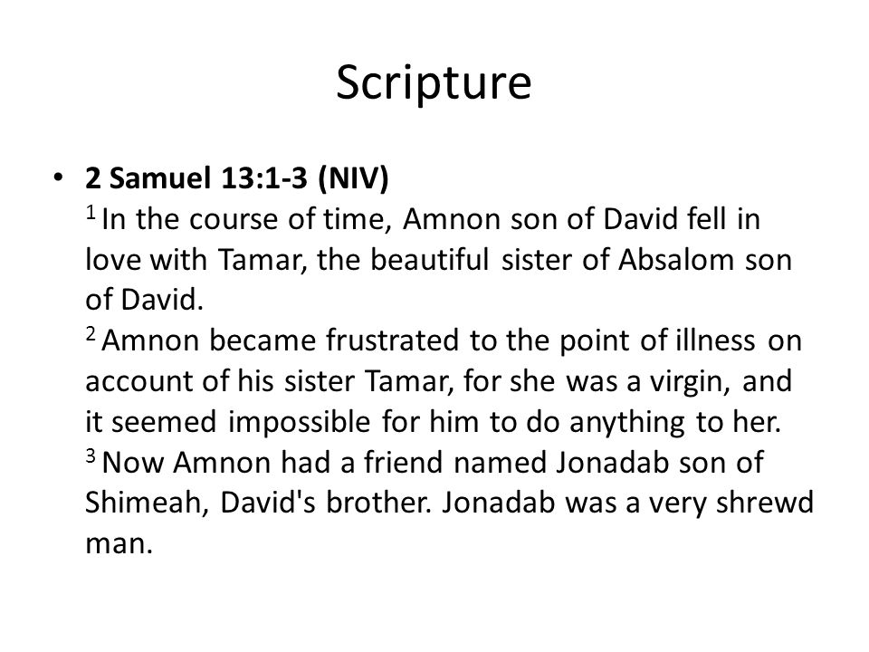 Scripture 2 Samuel 13:1-3 (NIV) 1 In the course of time, Amnon son of David fell in love with Tamar, the beautiful sister of Absalom son of David.
