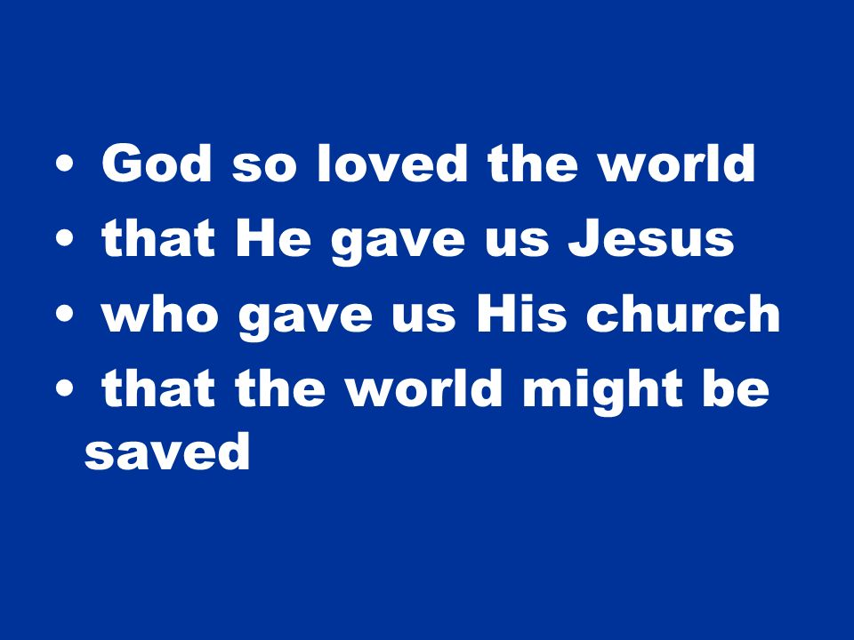 God so loved the world that He gave us Jesus who gave us His church that the world might be saved