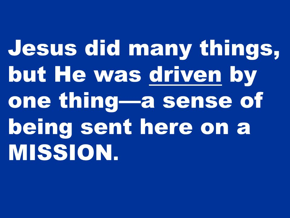 Jesus did many things, but He was driven by one thinga sense of being sent here on a MISSION.