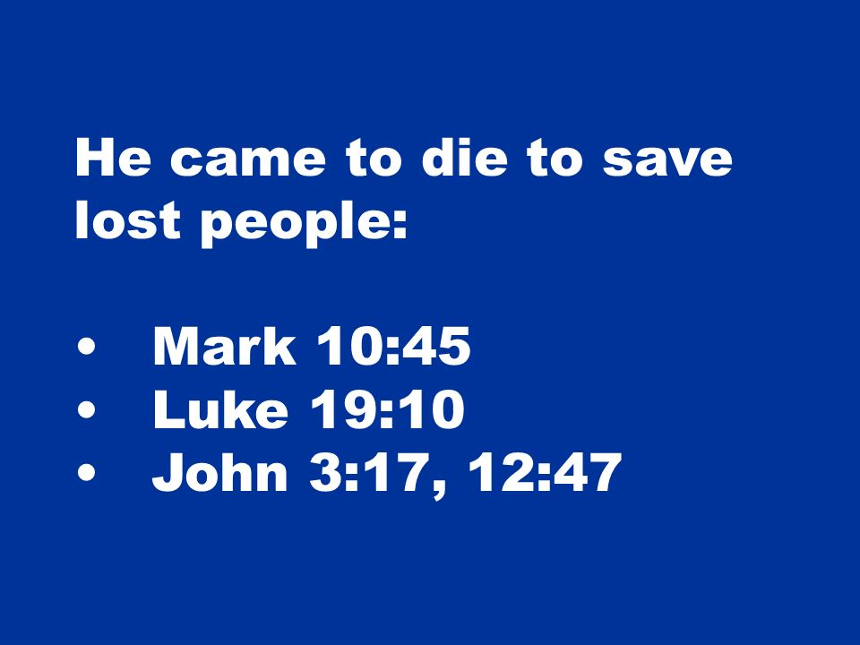 He came to die to save lost people: Mark 10:45 Luke 19:10 John 3:17, 12:47
