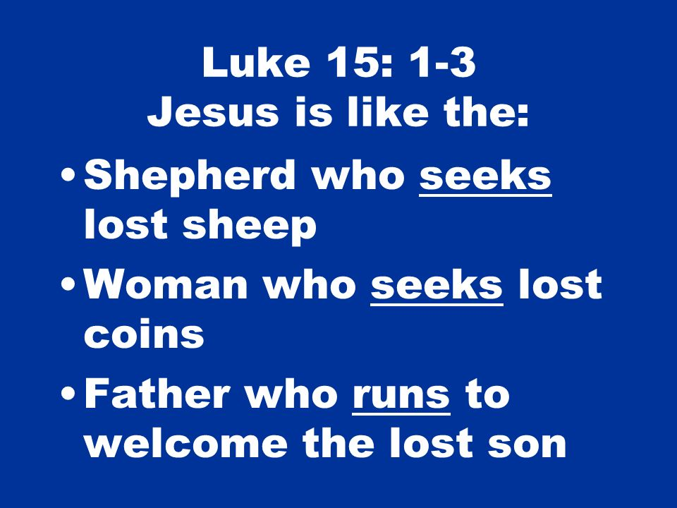 Luke 15: 1-3 Jesus is like the: Shepherd who seeks lost sheep Woman who seeks lost coins Father who runs to welcome the lost son