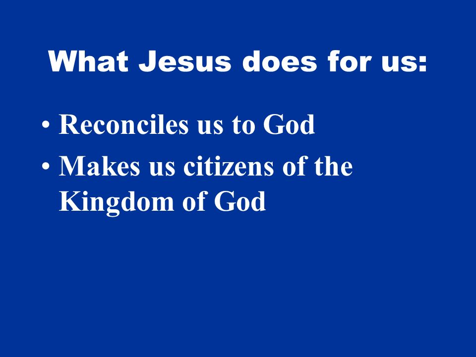 What Jesus does for us: Reconciles us to God Makes us citizens of the Kingdom of God