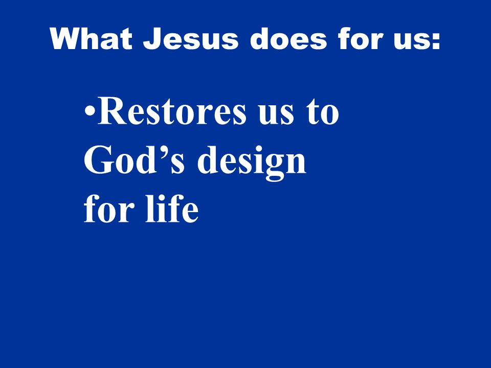 What Jesus does for us: Restores us to Gods design for life