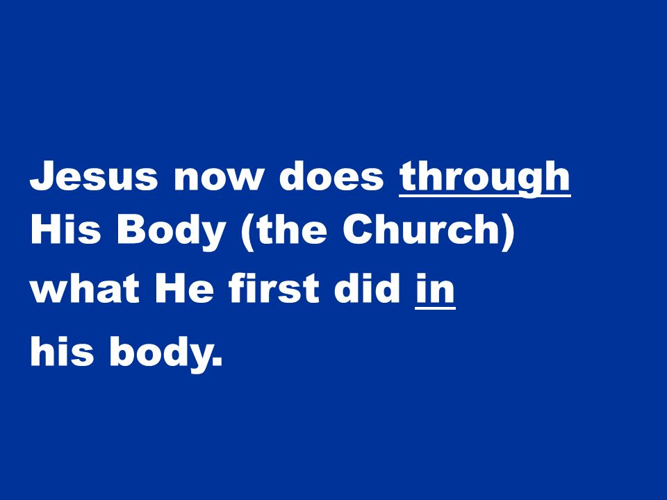 Jesus now does through His Body (the Church) what He first did in his body.