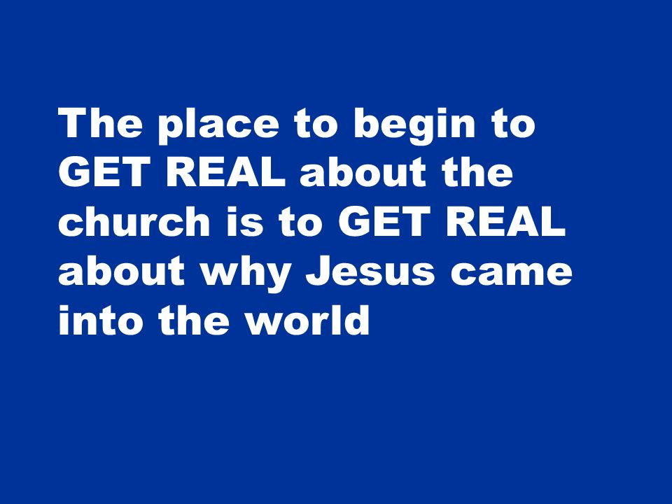 The place to begin to GET REAL about the church is to GET REAL about why Jesus came into the world