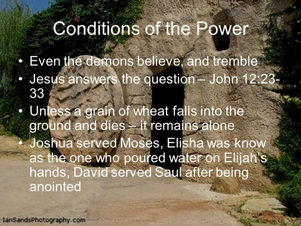 Conditions of the Power Even the demons believe, and tremble Jesus answers the question – John 12:23- 33 Unless a grain of wheat falls into the ground and dies – it remains alone Joshua served Moses, Elisha was know as the one who poured water on Elijahs hands, David served Saul after being anointed