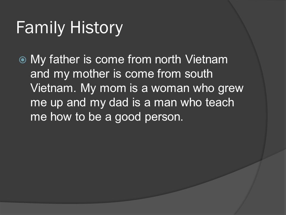 Family History My father is come from north Vietnam and my mother is come from south Vietnam.