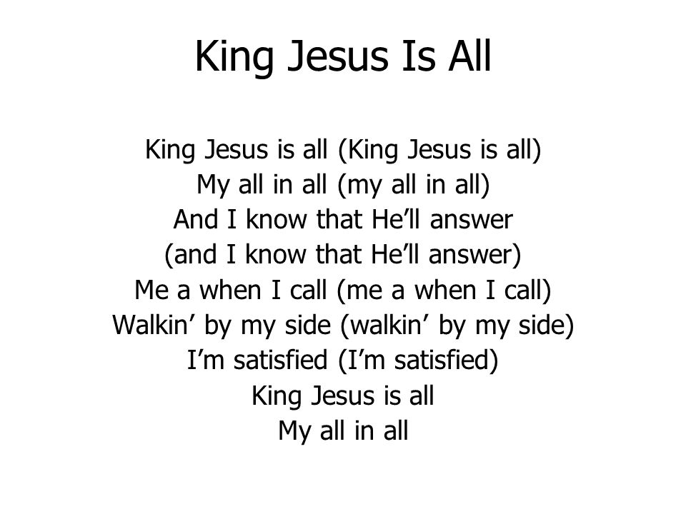 King Jesus Is All King Jesus is all (King Jesus is all) My all in all (my all in all) And I know that Hell answer (and I know that Hell answer) Me a when I call (me a when I call) Walkin by my side (walkin by my side) Im satisfied (Im satisfied) King Jesus is all My all in all