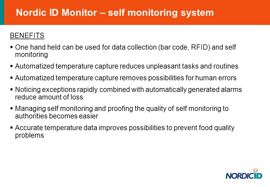Nordic ID Monitor – self monitoring system BENEFITS One hand held can be used for data collection (bar code, RFID) and self monitoring Automatized temperature capture reduces unpleasant tasks and routines Automatized temperature capture removes possibilities for human errors Noticing exceptions rapidly combined with automatically generated alarms reduce amount of loss Managing self monitoring and proofing the quality of self monitoring to authorities becomes easier Accurate temperature data improves possibilities to prevent food quality problems