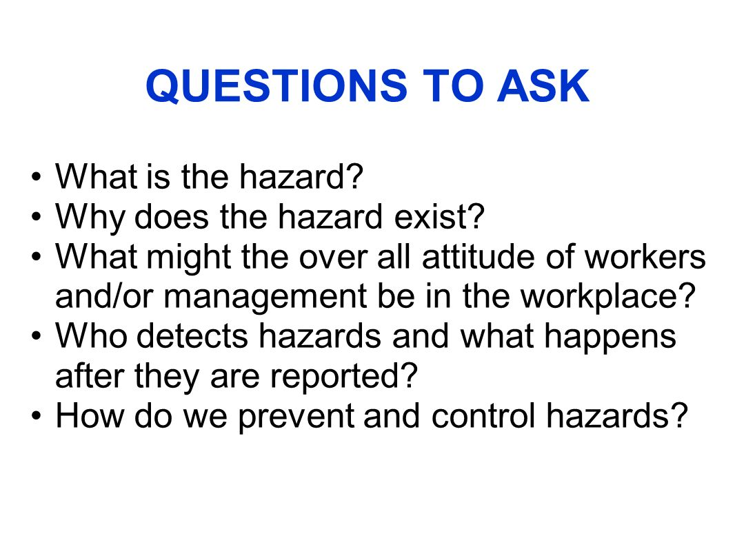 QUESTIONS TO ASK What is the hazard. Why does the hazard exist.