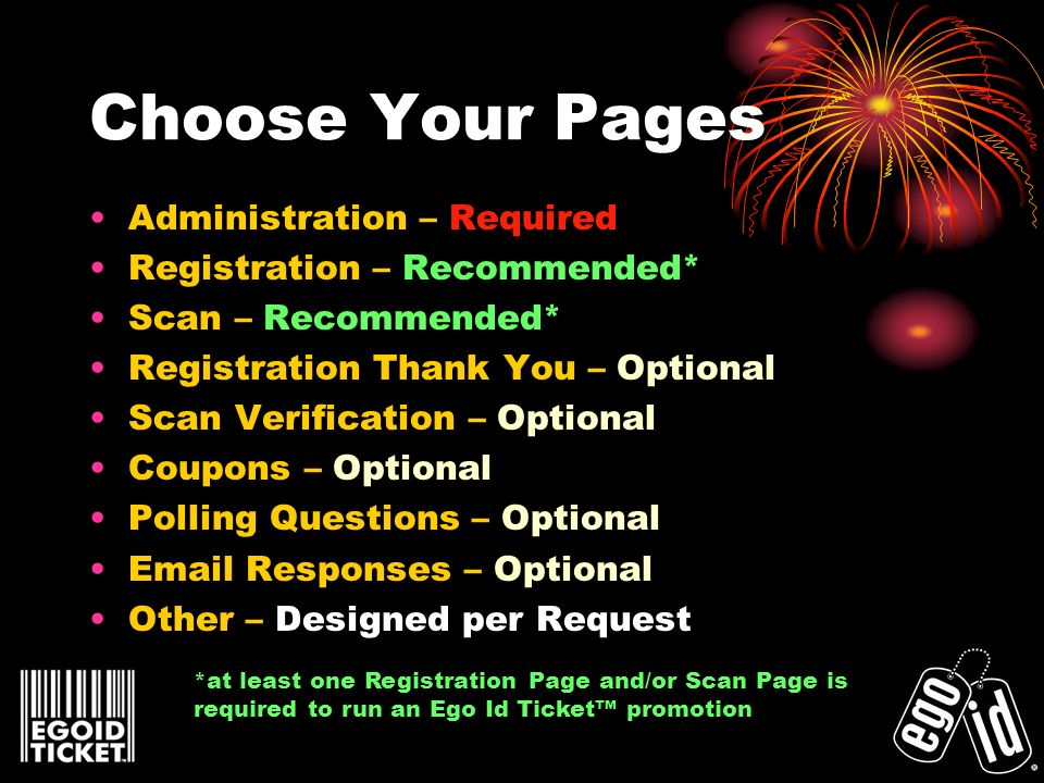 Choose Your Pages Administration – Required Registration – Recommended* Scan – Recommended* Registration Thank You – Optional Scan Verification – Optional Coupons – Optional Polling Questions – Optional  Responses – Optional Other – Designed per Request *at least one Registration Page and/or Scan Page is required to run an Ego Id Ticket promotion