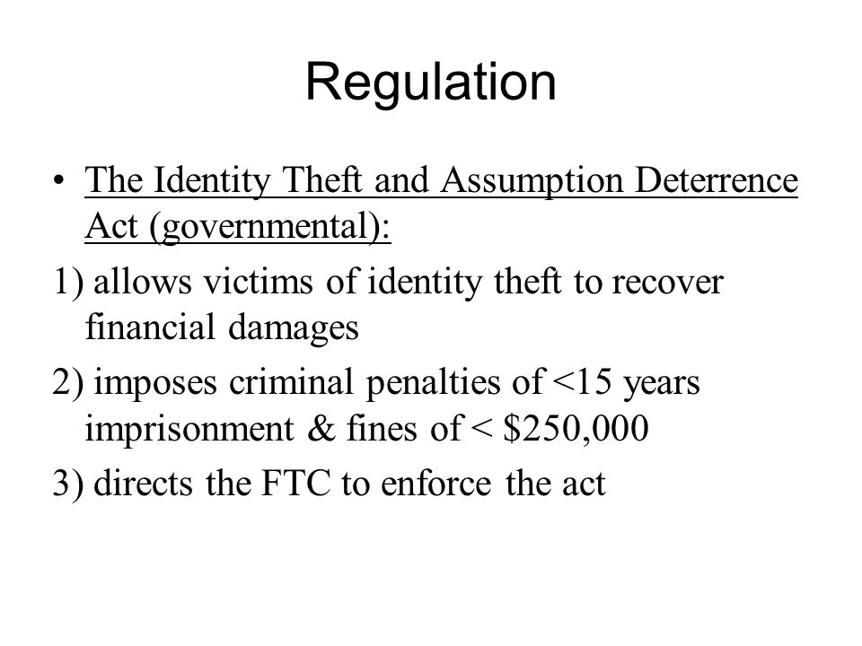 Regulation The Identity Theft and Assumption Deterrence Act (governmental): 1) allows victims of identity theft to recover financial damages 2) imposes criminal penalties of <15 years imprisonment & fines of < $250,000 3) directs the FTC to enforce the act
