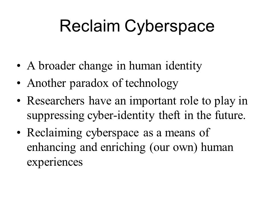 Reclaim Cyberspace A broader change in human identity Another paradox of technology Researchers have an important role to play in suppressing cyber-identity theft in the future.
