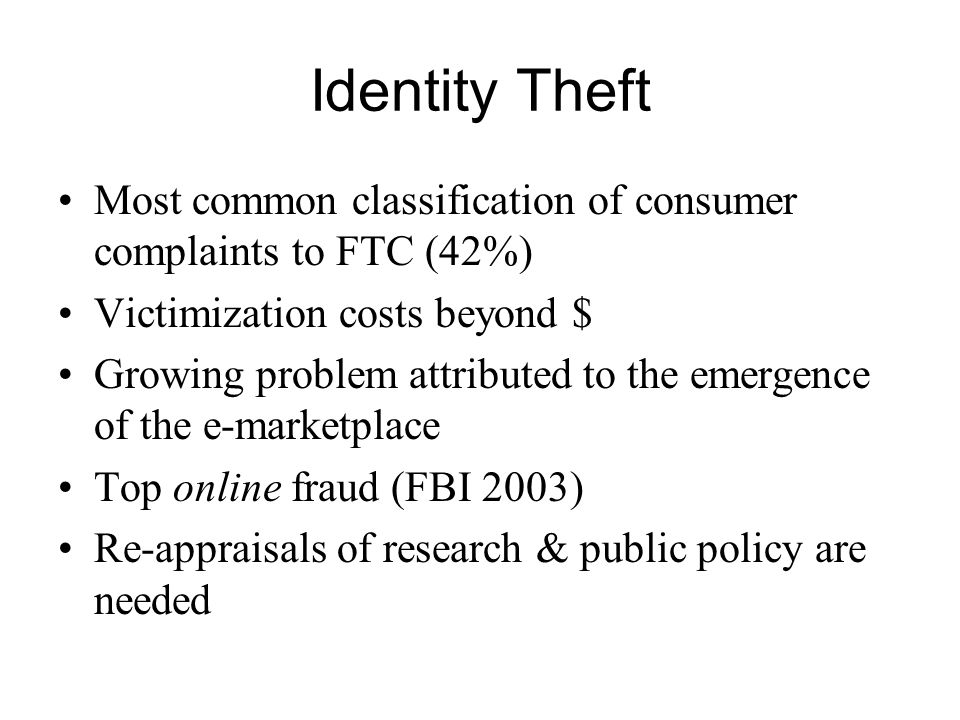 Identity Theft Most common classification of consumer complaints to FTC (42%) Victimization costs beyond $ Growing problem attributed to the emergence of the e-marketplace Top online fraud (FBI 2003) Re-appraisals of research & public policy are needed