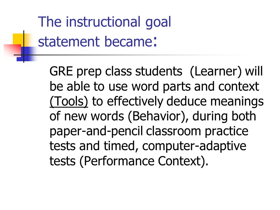 The instructional goal statement became : GRE prep class students (Learner) will be able to use word parts and context (Tools) to effectively deduce meanings of new words (Behavior), during both paper-and-pencil classroom practice tests and timed, computer-adaptive tests (Performance Context).