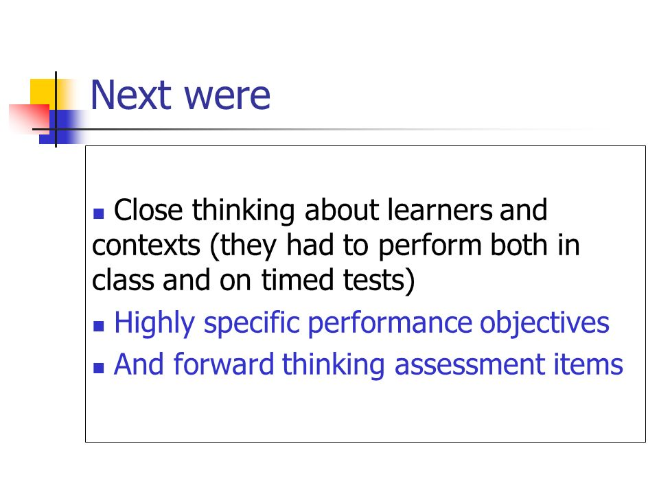 Next were Close thinking about learners and contexts (they had to perform both in class and on timed tests) Highly specific performance objectives And forward thinking assessment items