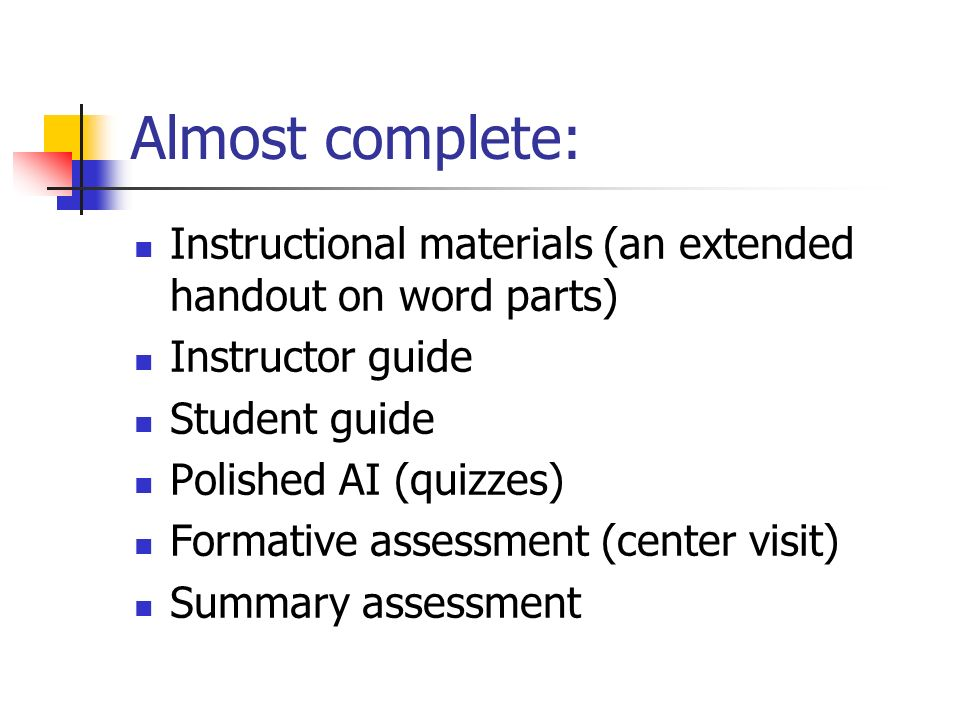 Almost complete: Instructional materials (an extended handout on word parts) Instructor guide Student guide Polished AI (quizzes) Formative assessment (center visit) Summary assessment