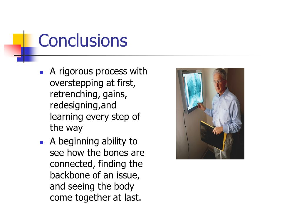 Conclusions A rigorous process with overstepping at first, retrenching, gains, redesigning,and learning every step of the way A beginning ability to see how the bones are connected, finding the backbone of an issue, and seeing the body come together at last.