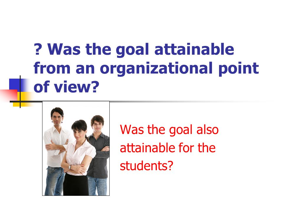 Was the goal attainable from an organizational point of view.