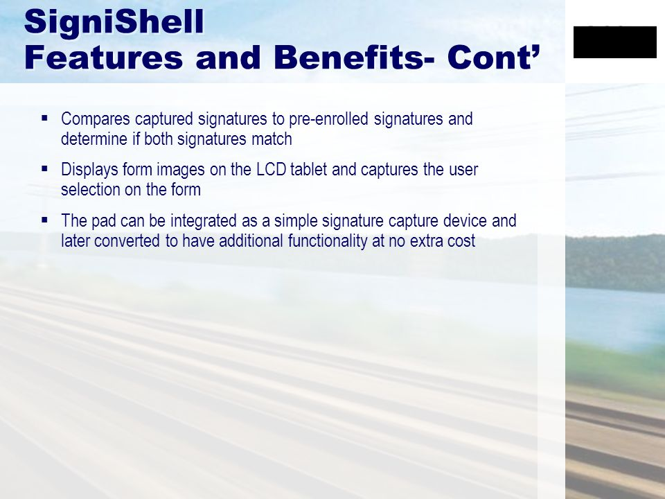 SigniShell Features and Benefits- Cont Compares captured signatures to pre-enrolled signatures and determine if both signatures match Displays form images on the LCD tablet and captures the user selection on the form The pad can be integrated as a simple signature capture device and later converted to have additional functionality at no extra cost