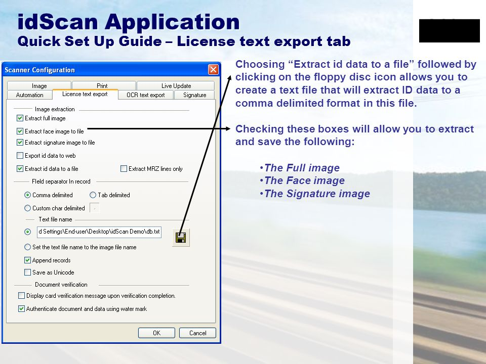 idScan Application Quick Set Up Guide – License text export tab Choosing Extract id data to a file followed by clicking on the floppy disc icon allows you to create a text file that will extract ID data to a comma delimited format in this file.