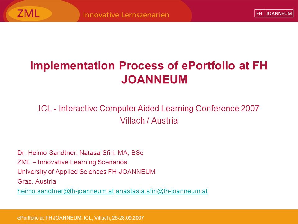 ePortfolio at FH JOANNEUM: ICL, Villach, 26-28.09.2007 Implementation Process of ePortfolio at FH JOANNEUM ICL - Interactive Computer Aided Learning Conference 2007 Villach / Austria Dr.