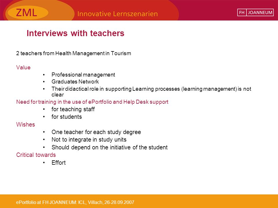 ePortfolio at FH JOANNEUM: ICL, Villach, Interviews with teachers 2 teachers from Health Management in Tourism Value Professional management Graduates Network Their didactical role in supporting Learning processes (learning management) is not clear Need for training in the use of ePortfolio and Help Desk support for teaching staff for students Wishes One teacher for each study degree Not to integrate in study units Should depend on the initiative of the student Critical towards Effort