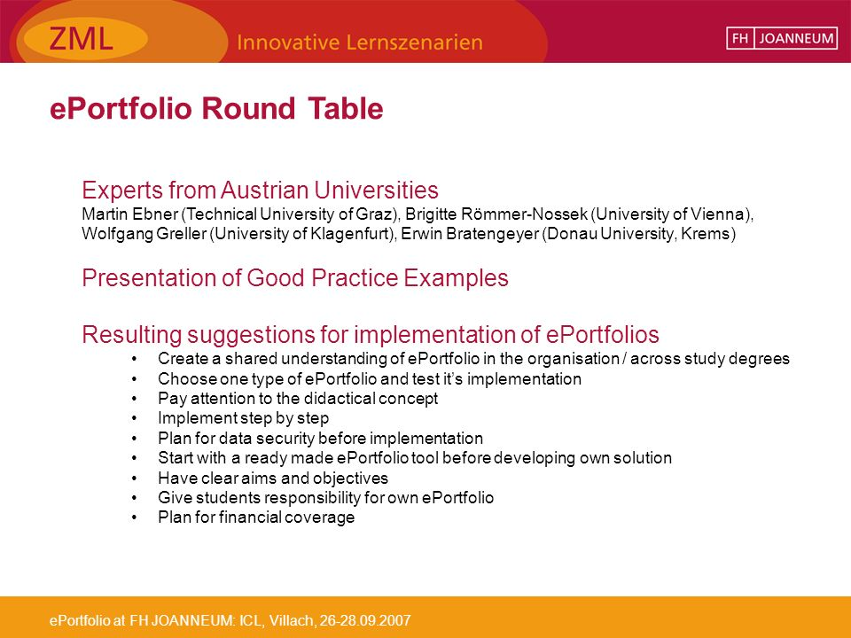 ePortfolio at FH JOANNEUM: ICL, Villach, ePortfolio Round Table Experts from Austrian Universities Martin Ebner (Technical University of Graz), Brigitte Römmer-Nossek (University of Vienna), Wolfgang Greller (University of Klagenfurt), Erwin Bratengeyer (Donau University, Krems) Presentation of Good Practice Examples Resulting suggestions for implementation of ePortfolios Create a shared understanding of ePortfolio in the organisation / across study degrees Choose one type of ePortfolio and test its implementation Pay attention to the didactical concept Implement step by step Plan for data security before implementation Start with a ready made ePortfolio tool before developing own solution Have clear aims and objectives Give students responsibility for own ePortfolio Plan for financial coverage