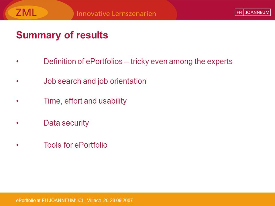 ePortfolio at FH JOANNEUM: ICL, Villach, 26-28.09.2007 Summary of results Definition of ePortfolios – tricky even among the experts Job search and job orientation Time, effort and usability Data security Tools for ePortfolio