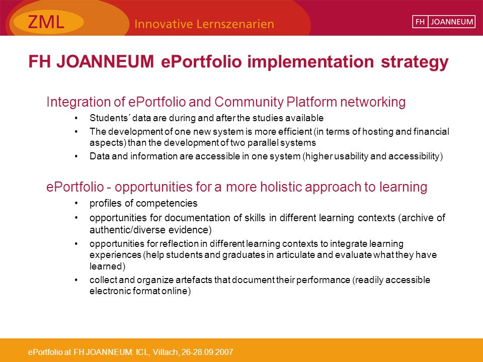 ePortfolio at FH JOANNEUM: ICL, Villach, 26-28.09.2007 FH JOANNEUM ePortfolio implementation strategy Integration of ePortfolio and Community Platform networking Students´ data are during and after the studies available The development of one new system is more efficient (in terms of hosting and financial aspects) than the development of two parallel systems Data and information are accessible in one system (higher usability and accessibility) ePortfolio - opportunities for a more holistic approach to learning profiles of competencies opportunities for documentation of skills in different learning contexts (archive of authentic/diverse evidence) opportunities for reflection in different learning contexts to integrate learning experiences (help students and graduates in articulate and evaluate what they have learned) collect and organize artefacts that document their performance (readily accessible electronic format online)