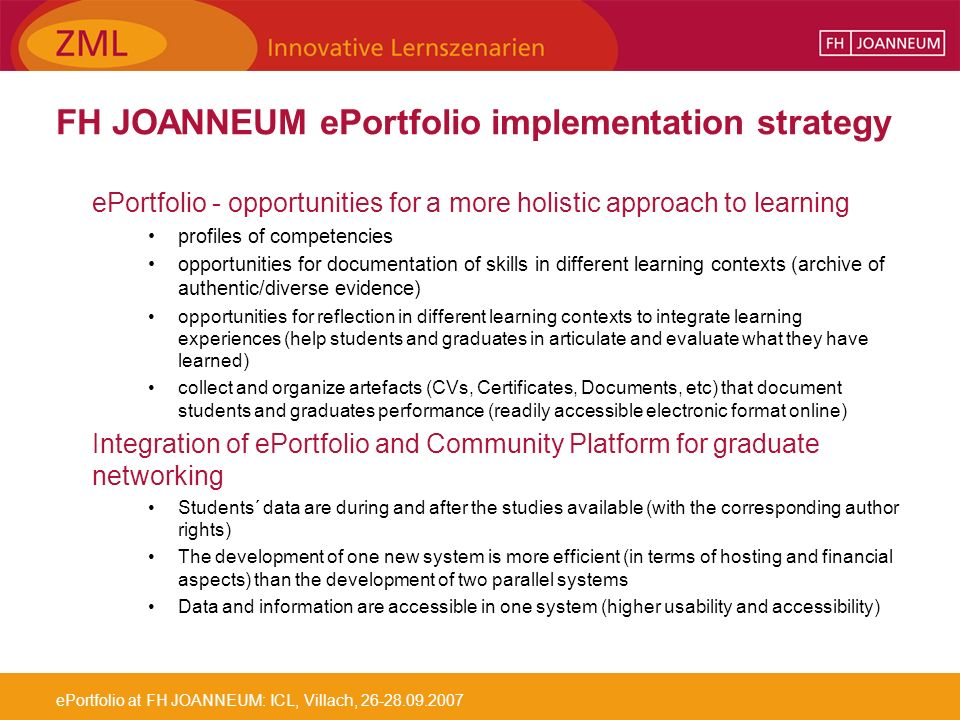 ePortfolio at FH JOANNEUM: ICL, Villach, 26-28.09.2007 FH JOANNEUM ePortfolio implementation strategy ePortfolio - opportunities for a more holistic approach to learning profiles of competencies opportunities for documentation of skills in different learning contexts (archive of authentic/diverse evidence) opportunities for reflection in different learning contexts to integrate learning experiences (help students and graduates in articulate and evaluate what they have learned) collect and organize artefacts (CVs, Certificates, Documents, etc) that document students and graduates performance (readily accessible electronic format online) Integration of ePortfolio and Community Platform for graduate networking Students´ data are during and after the studies available (with the corresponding author rights) The development of one new system is more efficient (in terms of hosting and financial aspects) than the development of two parallel systems Data and information are accessible in one system (higher usability and accessibility)
