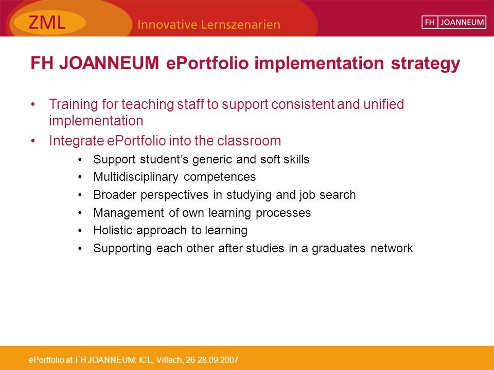 ePortfolio at FH JOANNEUM: ICL, Villach, 26-28.09.2007 FH JOANNEUM ePortfolio implementation strategy Training for teaching staff to support consistent and unified implementation Integrate ePortfolio into the classroom Support students generic and soft skills Multidisciplinary competences Broader perspectives in studying and job search Management of own learning processes Holistic approach to learning Supporting each other after studies in a graduates network