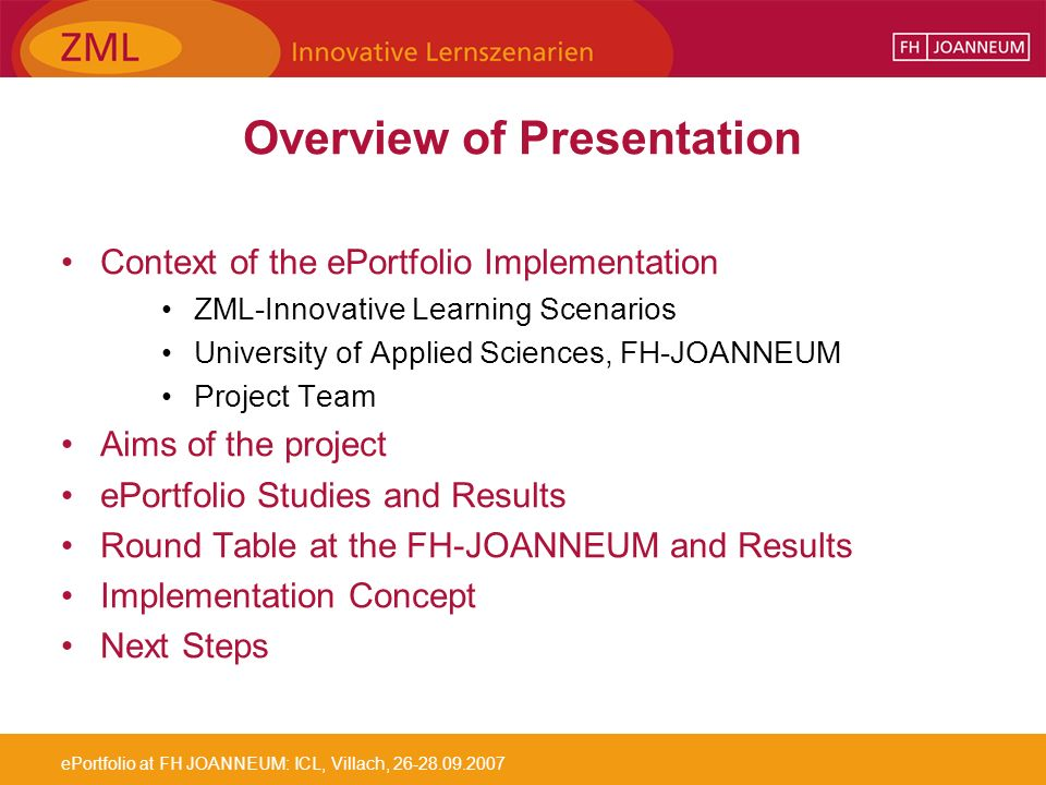 ePortfolio at FH JOANNEUM: ICL, Villach, 26-28.09.2007 Overview of Presentation Context of the ePortfolio Implementation ZML-Innovative Learning Scenarios University of Applied Sciences, FH-JOANNEUM Project Team Aims of the project ePortfolio Studies and Results Round Table at the FH-JOANNEUM and Results Implementation Concept Next Steps