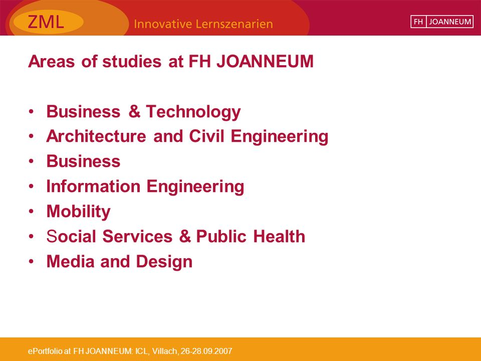 ePortfolio at FH JOANNEUM: ICL, Villach, 26-28.09.2007 Areas of studies at FH JOANNEUM Business & Technology Architecture and Civil Engineering Business Information Engineering Mobility Social Services & Public Health Media and Design