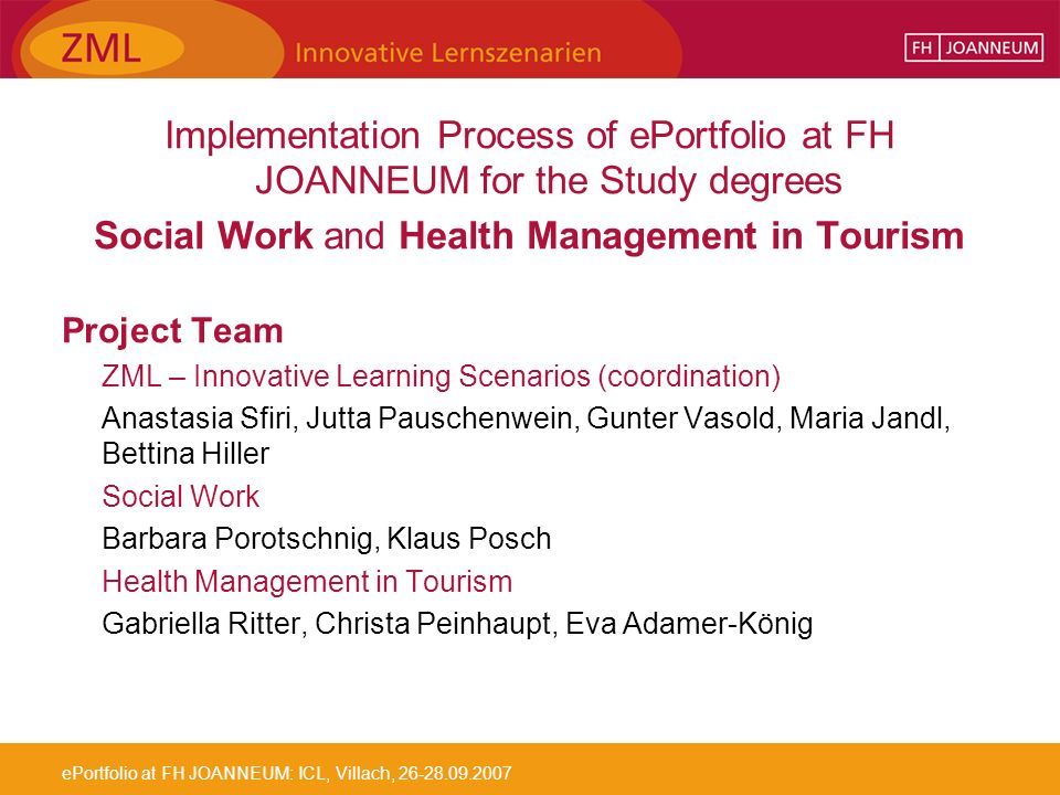 ePortfolio at FH JOANNEUM: ICL, Villach, 26-28.09.2007 Implementation Process of ePortfolio at FH JOANNEUM for the Study degrees Social Work and Health Management in Tourism Project Team ZML – Innovative Learning Scenarios (coordination) Anastasia Sfiri, Jutta Pauschenwein, Gunter Vasold, Maria Jandl, Bettina Hiller Social Work Barbara Porotschnig, Klaus Posch Health Management in Tourism Gabriella Ritter, Christa Peinhaupt, Eva Adamer-König