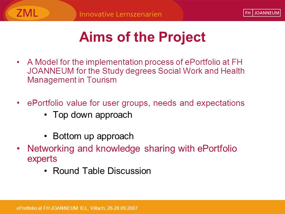 ePortfolio at FH JOANNEUM: ICL, Villach, 26-28.09.2007 Aims of the Project A Model for the implementation process of ePortfolio at FH JOANNEUM for the Study degrees Social Work and Health Management in Tourism ePortfolio value for user groups, needs and expectations Top down approach Bottom up approach Networking and knowledge sharing with ePortfolio experts Round Table Discussion