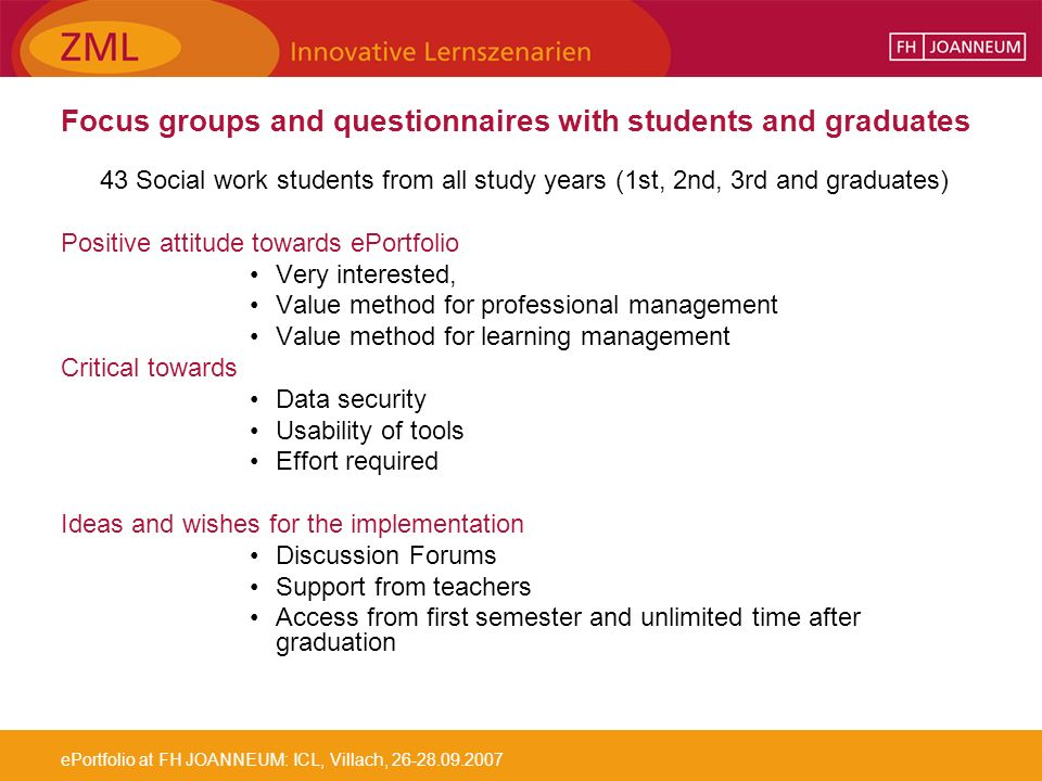 ePortfolio at FH JOANNEUM: ICL, Villach, Focus groups and questionnaires with students and graduates 43 Social work students from all study years (1st, 2nd, 3rd and graduates) Positive attitude towards ePortfolio Very interested, Value method for professional management Value method for learning management Critical towards Data security Usability of tools Effort required Ideas and wishes for the implementation Discussion Forums Support from teachers Access from first semester and unlimited time after graduation