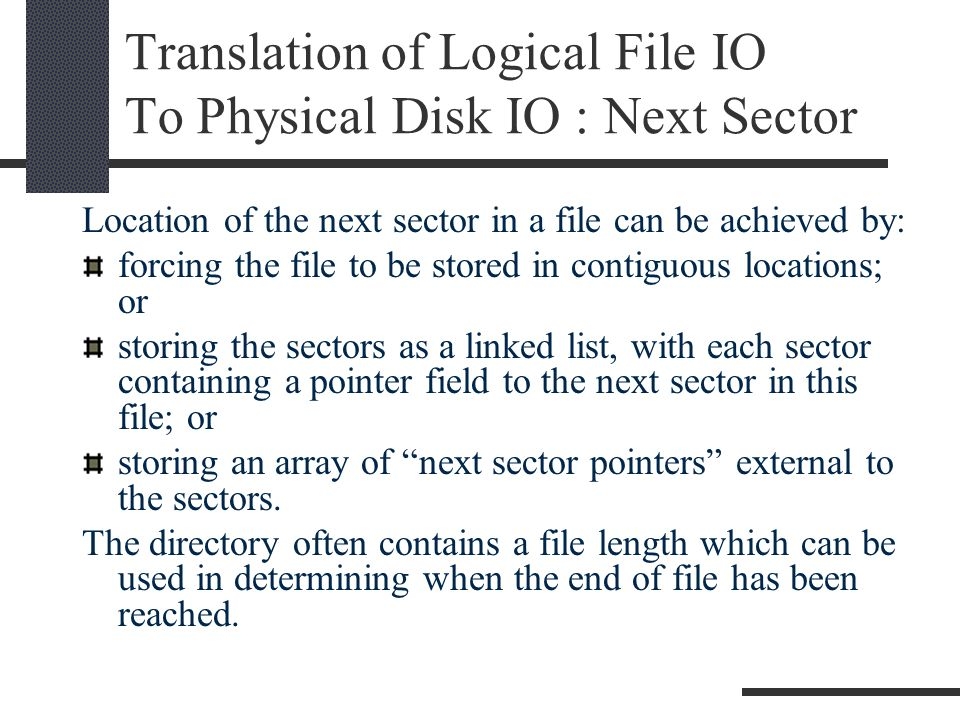 Translation of Logical File IO To Physical Disk IO : Next Sector Location of the next sector in a file can be achieved by: forcing the file to be stored in contiguous locations; or storing the sectors as a linked list, with each sector containing a pointer field to the next sector in this file; or storing an array of next sector pointers external to the sectors.