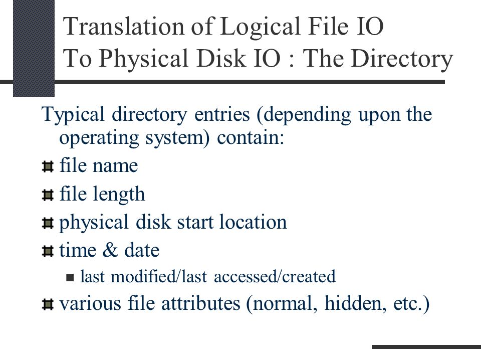 Translation of Logical File IO To Physical Disk IO : The Directory Typical directory entries (depending upon the operating system) contain: file name file length physical disk start location time & date last modified/last accessed/created various file attributes (normal, hidden, etc.)
