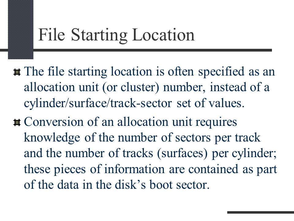 File Starting Location The file starting location is often specified as an allocation unit (or cluster) number, instead of a cylinder/surface/track-sector set of values.