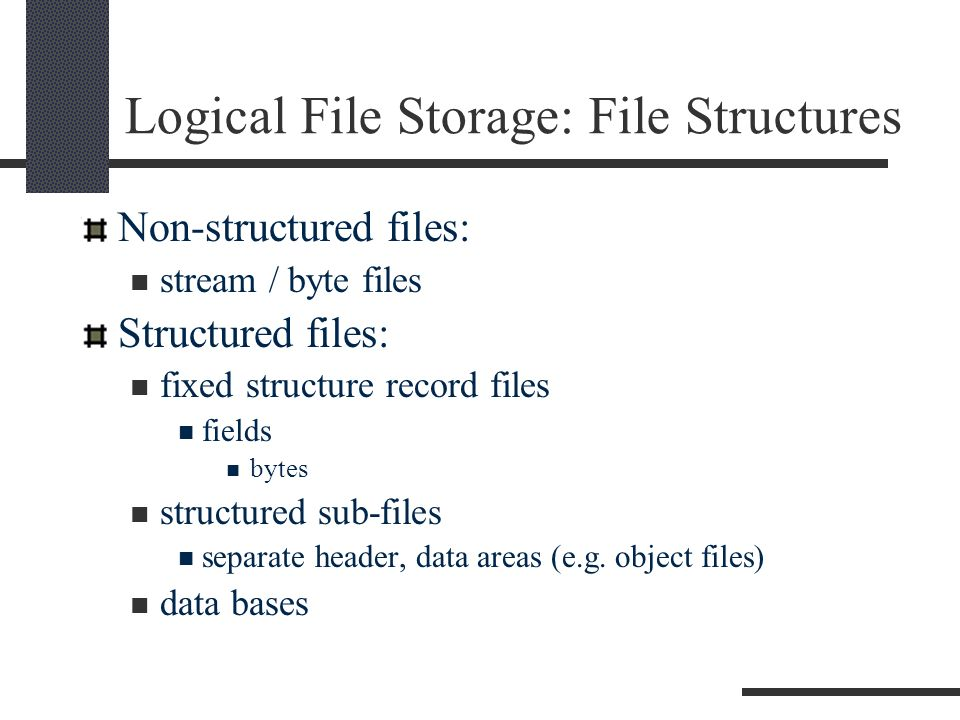 Logical File Storage: File Structures Non-structured files: stream / byte files Structured files: fixed structure record files fields bytes structured sub-files separate header, data areas (e.g.