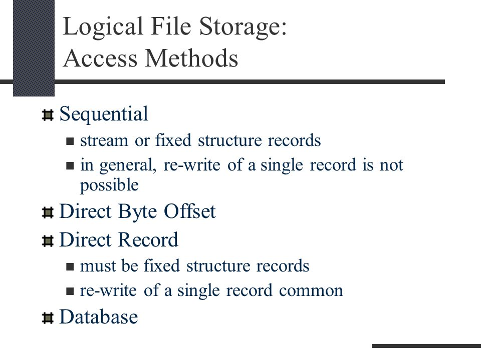 Logical File Storage: Access Methods Sequential stream or fixed structure records in general, re-write of a single record is not possible Direct Byte Offset Direct Record must be fixed structure records re-write of a single record common Database