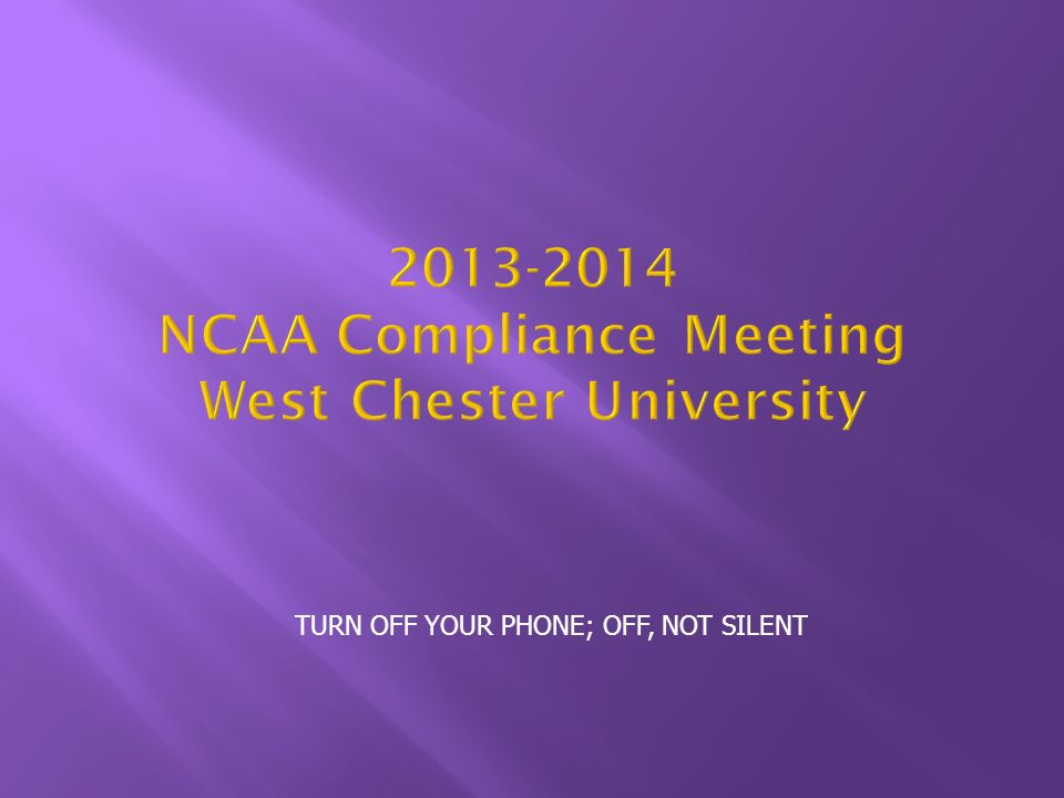 TURN OFF YOUR PHONE; OFF, NOT SILENT NCAA Compliance Meeting West Chester University