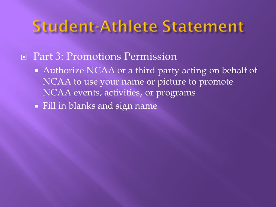 Part 3: Promotions Permission Authorize NCAA or a third party acting on behalf of NCAA to use your name or picture to promote NCAA events, activities, or programs Fill in blanks and sign name