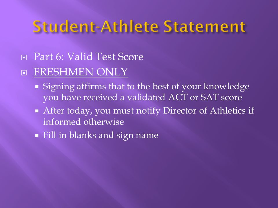Part 6: Valid Test Score FRESHMEN ONLY Signing affirms that to the best of your knowledge you have received a validated ACT or SAT score After today, you must notify Director of Athletics if informed otherwise Fill in blanks and sign name