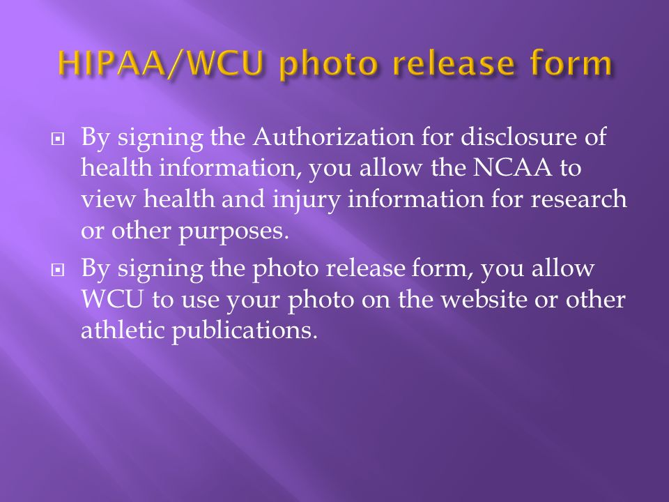By signing the Authorization for disclosure of health information, you allow the NCAA to view health and injury information for research or other purposes.