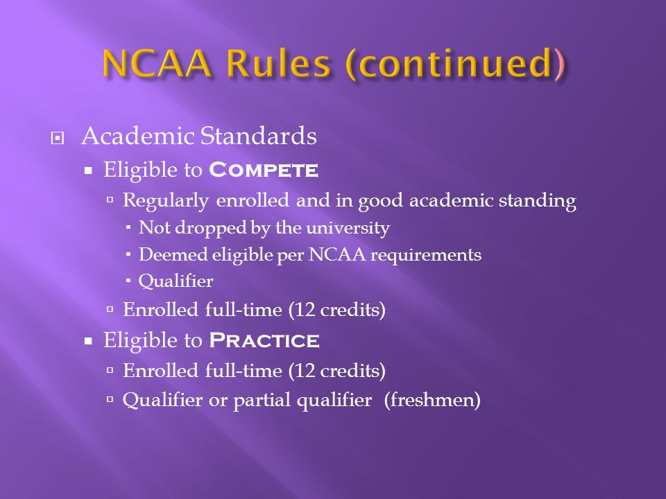 Academic Standards Eligible to Compete Regularly enrolled and in good academic standing Not dropped by the university Deemed eligible per NCAA requirements Qualifier Enrolled full-time (12 credits) Eligible to Practice Enrolled full-time (12 credits) Qualifier or partial qualifier (freshmen)